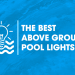 Best Above Ground Pool Lights: Our Top 5 Picks